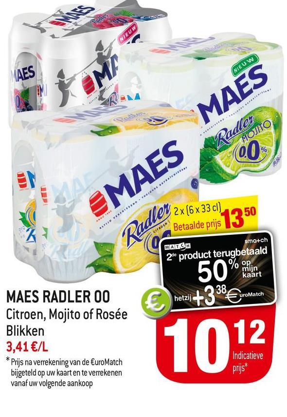 NIEUW AES NIEUW OM/ SKA w MAES Radler MOJITO, 00 IO HICH EMAES ALTRO WHERE Radler sma+ch 2x [6 x 33 cl) Betaalde prijs $1350 MARCH 2de product terugbetaald % op. mijn kaart 38 uroMatch 50% € hetzij +338 MAES RADLER OO Citroen, Mojito of Rosée Blikken 3,41 €/L Prijs na verrekening van de EuroMatch bijgeteld op uw kaart en te verrekenen vanaf uw volgende aankoop Indicatieve prijs*