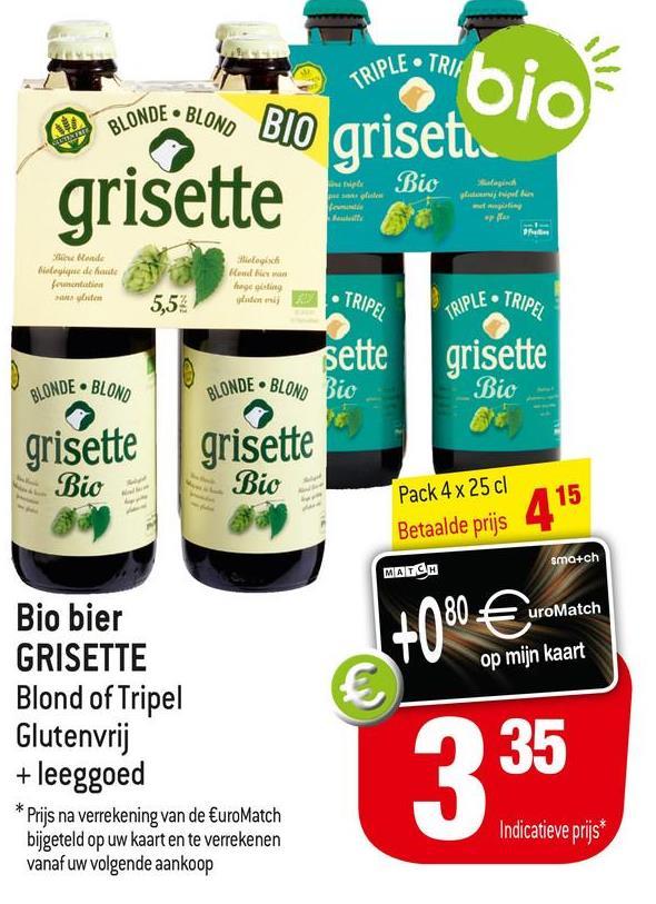 BLONDE BLOND TRIPLE • TRIE bio BIO grisetu SREDSTEET Bio paguldur grisette We ende Moede onde 4atchstantine uta Rowe facing dere TRIPEL . BLONDE BLOND Pack 4 x 25 cl smo+ch 5,52 TRIPLE • TRIPLE sette grisette BLONDE BLOND Bio Bio grisette grisette Bio Bio 415 Betaalde prijs MATCH Bio bier uroMatch GRISETTE Blond of Tripel Glutenvrij + leeggoed Prijs na verrekening van de €uroMatch bijgeteld op uw kaart en te verrekenen vanaf uw volgende aankoop +0% 180€ op mijn kaart € 335 Indicatieve prijs