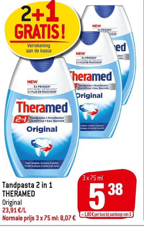 2+1 GRATIS! NEW 3x FRISSER ACOOL CHEUR Verrekening aan de kassa ed NEW 3x FRISSER MET/AVEC OPTACOOL: 3x PLUS DE FRAICHEUR Vater cale heramed NEW 3x FRISSER MET/AVEC OPTACOOL 3x PLUS DE FRAICHEUR* Tandpasta+Mondwater Dentifrice + Eau Buccale Original Theramed Tandpasta + Mondwater Original andplak tandsteen & gaatjes a plaque, le tartre & les caries Tegen tandplak tandsteen & gaatjes Contre la plaque, le tartre & les caries 3x75 ml Tandpasta 2 in 1 THERAMED Original 23,91 €/L Normale prijs 3 x 75 ml: 8,07 € 538 = 1,80 € per bus bij aankoop van 3