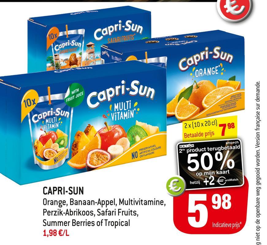Capri.Sun Capri.Sun SALE GO 10x capri-Sun Capri-Sun ORANGE WITH FRUIT JUICE 10x TU NOTHING ARCA MULTI VITAMIN** capri Sun GEEN KUNSMATIGE TOEVOEGINGEN MULTI VITAMIN 2 x (10 x 20 cl) Betaalde prijs 798 MATCH 2 product terugbetaald smo+ch PRESERVATIVES NO ARTIFICIAL COLOURS OR FLAVOURS No 50% g niet op de openbare weg gegooid worden. Version française sur demande. op mijn kaart hetzij +2 €uro uroMatch € CAPRI-SUN Orange, Banaan-Appel, Multivitamine, Perzik-Abrikoos, Safari Fruits, Summer Berries of Tropical 1,98 €/L 598 Indicatieve prijs*