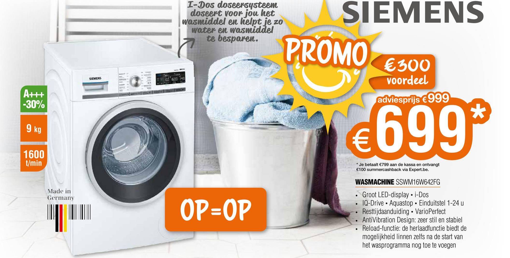 I-Dos doseersysteem doseert voor jou het wasmiddel en helpt je zo water en wasmiddel te besparen. SIEMENS PROMO €300 SIEMENS 60 300 A+++ -30% voordeel adviesprijs €999 * 9 kg €699 1600 t/min * Je betaalt €799 aan de kassa en ontvangt €100 summercashback via Expert.be. WASMACHINE SSWM16W642FG Made in Germany OP=OP Groot LED-display. i-Dos IQ-Drive · Aquastop. Einduitstel 1-24 u Resttijdaanduiding • VarioPerfect AntiVibration Design: zeer stil en stabiel Reload-functie: de herlaadfunctie biedt de mogelijkheid linnen zelfs na de start van het wasprogramma nog toe te voegen