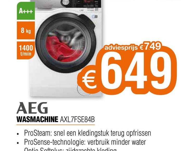 A+++ 8 kg 1400 t/min adviesprijs €749 €649 AEG WASMACHINE AXL7FSE84B ProSteam: snel een kledingstuk terug opfrissen ProSense-technologie: verbruik minder water Ontio Softolue. ziidozato Lleding