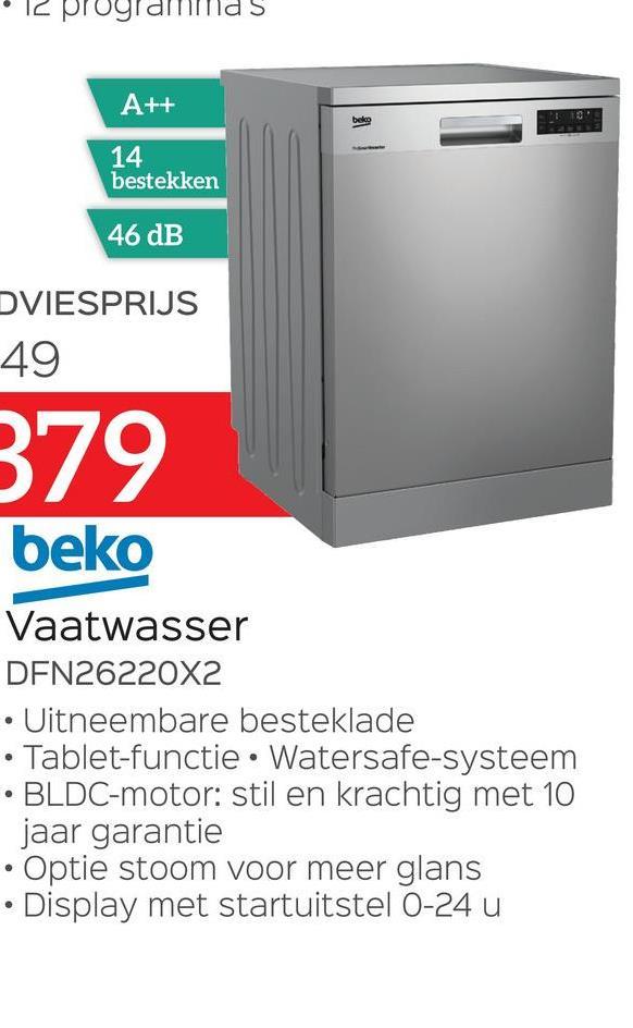 S A++ bele 14 bestekken 46 dB DVIESPRIJS 49 379 beko Vaatwasser DFN26220X2 Uitneembare besteklade • Tablet-functie. Watersafe-systeem BLDC-motor: stil en krachtig met 10 jaar garantie • Optie stoom voor meer glans Display met startuitstel 0-24 u .
