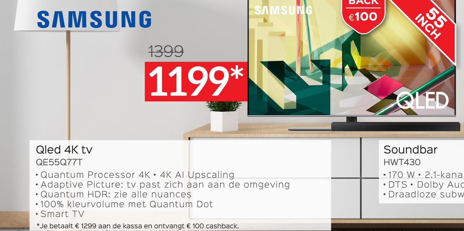 SAMSUNG SAMSUNG €100 INCH 55 1399 1199* QLED Qled 4K tv QE55Q777 Quantum Processor 4K • 4K AI Upscaling • Adaptive Picture: tv past zich aan aan de omgeving Quantum HDR: zie alle nuances • 100% kleurvolume met Quantum Dot Smart TV * Je betaalt € 1299 aan de kassa en ontvangt € 100 cashback. Soundbar HWT430 • 170 W • 2.1-kana • DTS • Dolby Auc • Draadloze subw