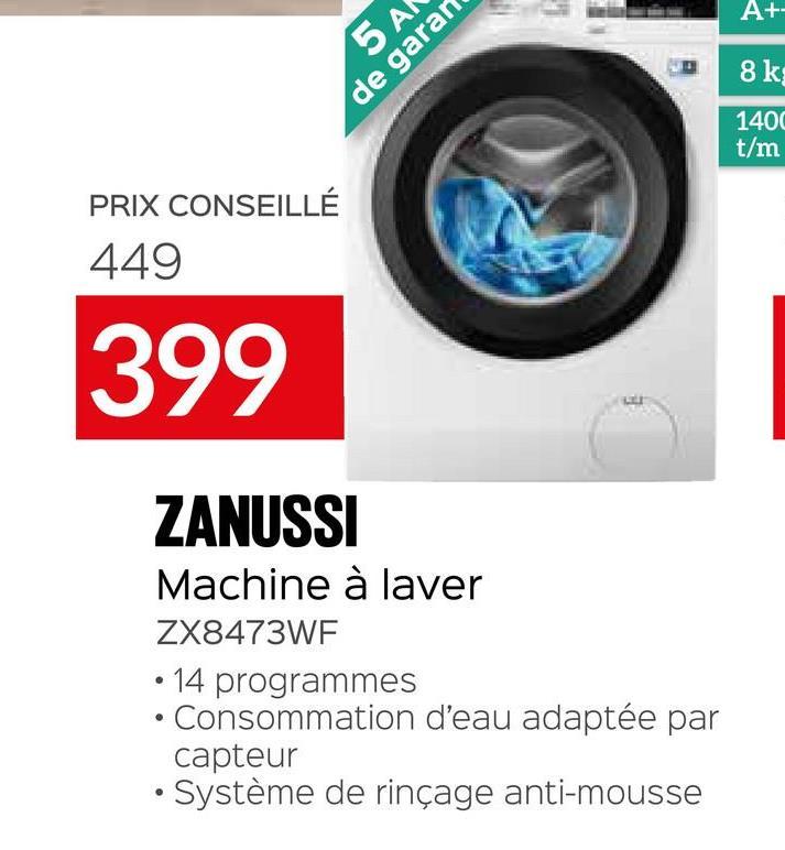 A+- 8k 5A de garar 1400 t/m PRIX CONSEILLÉ 449 399 ZANUSSI Machine à laver ZX8473WF - 14 programmes Consommation d'eau adaptée par capteur • Système de rinçage anti-mousse