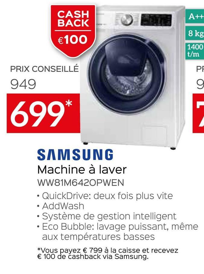 A++ CASH BACK €100 8 kg 1400 t/m PE PRIX CONSEILLÉ 949 9 699* SAMSUNG Machine à laver WW81M6420PWEN • QuickDrive: deux fois plus vite • AddWash • Système de gestion intelligent Eco Bubble: lavage puissant, même aux températures basses *Vous payez € 799 à la caisse et recevez € 100 de cashback via Samsung.