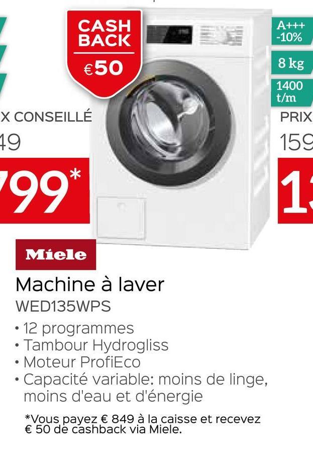 A+++ -10% CASH BACK €50 8 kg 1400 t/m PRIX X CONSEILLÉ 19 159 199 1: Miele Machine à laver WED135WPS 12 programmes • Tambour Hydrogliss • Moteur ProfiEco • Capacité variable: moins de linge, moins d'eau et d'énergie *Vous payez € 849 à la caisse et recevez € 50 de cashback via Miele.