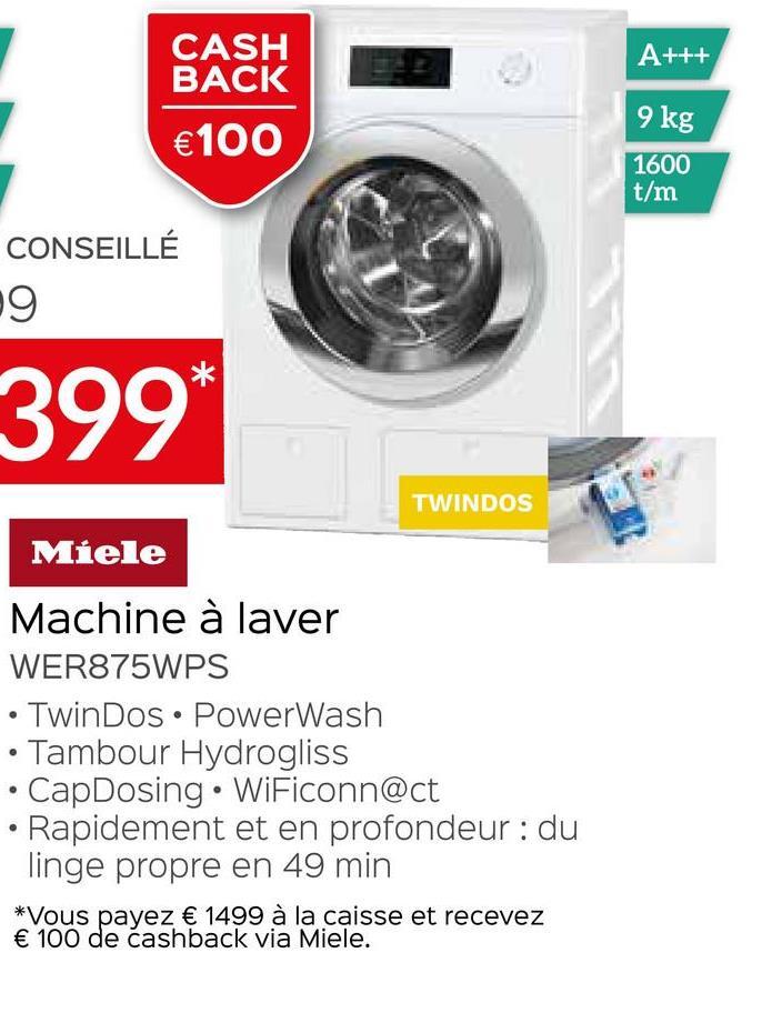CASH BACK A+++ 9 kg €100 1600 t/m CONSEILLÉ 9 399* TWINDOS Miele Machine à laver WER875WPS • TwinDos • PowerWash Tambour Hydrogliss CapDosing • WiFiconn@ct Rapidement et en profondeur: du linge propre en 49 min *Vous payez € 1499 à la caisse et recevez € 100 de cashback via Miele. .