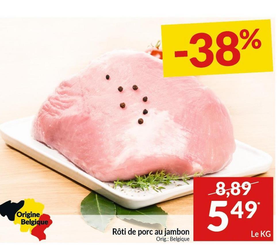 -38% 8,89 Origine Belgique 549 Rôti de porc au jambon Orig.: Belgique Le KG