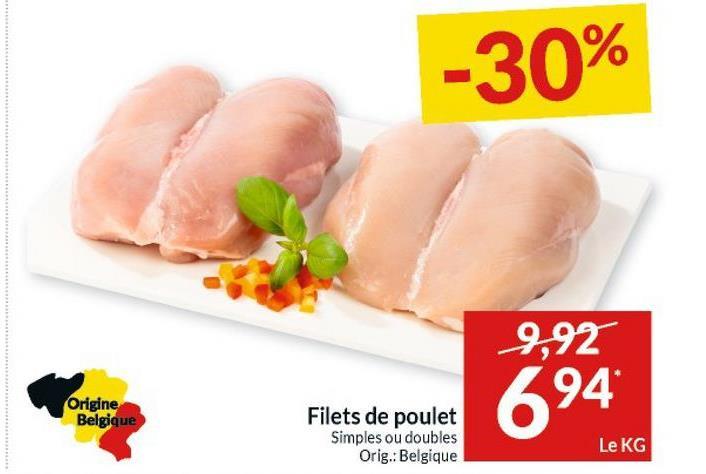 -30% 9,92 694 Origine Belgique Filets de poulet Simples ou doubles Orig.: Belgique Le KG