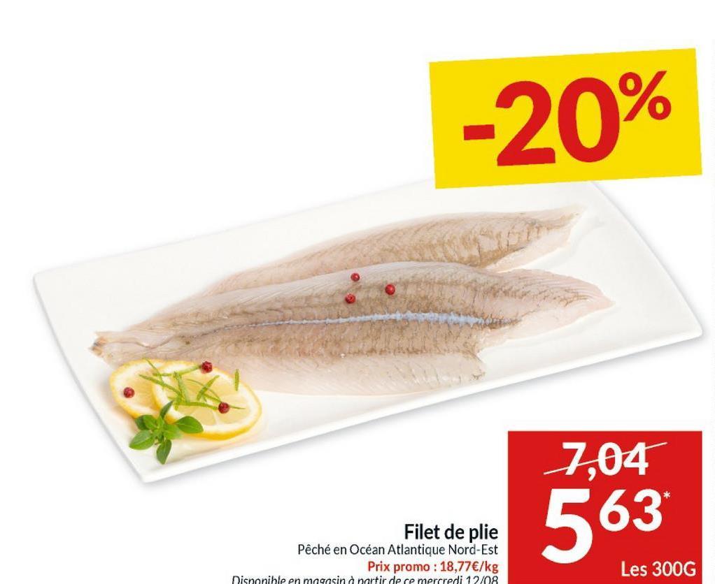 -20% 7,04 Filet de plie Pêché en Océan Atlantique Nord-Est Prix promo : 18,77€/kg 563 Les 300G Disponible en magasin à partir de ce mercredi 12/08