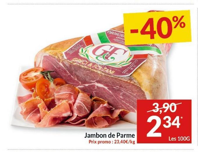 PROSCIL ste -40% GE GRECI & FOIZAN 3,90 234 Jambon de Parme Prix promo : 23,40€/kg Les 100G