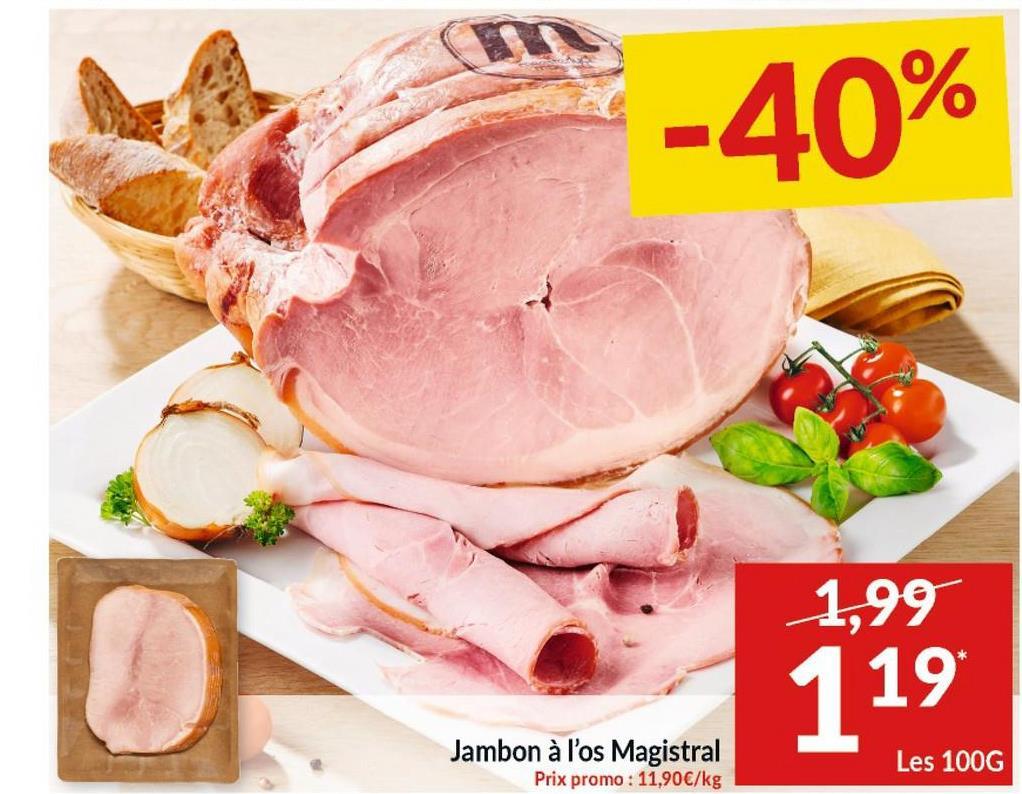 -40% 1,99 119 Jambon à l'os Magistral Prix promo : 11,90€/kg Les 100G