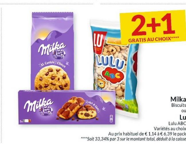 2+1 GRATIS AU CHOIX Milka LU LULU XL Cookie Choco Milka Milka Biscuits ou Lu Lulu ABC Variétés au choix Au prix habituel de € 1,14 à € 6,39 le pack ****Soit 33,34% par 3 sur le montant total, déduit à la caisse CE