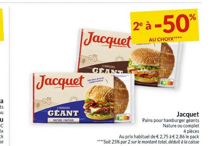 2°à -50% Jacquet AU CHOIX**** 4 BURGERS GSANLE | Jacquet GASIN 20NECEMOS a ts ou 4 BURGERS GEANT NATURE/NATUUR C ix Jacquet Pains pour hamburger géants Nature ou complet 4 pièces Au prix habituel de € 2,75 à € 2,86 le pack **** Soit 25% par 2 sur le montant total, déduit à la caisse ck se