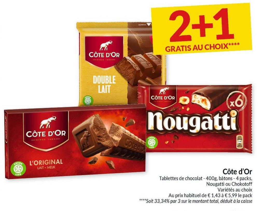 2+1 GRATIS AU CHOIX** CÔTE D'OR DOUBLE LAIT CÔTE D'OR x6 nougatti CÔTE D'OR COCO Cotem coce, L'ORIGINAL LAIT - MELK Côte d'Or Tablettes de chocolat - 400g, bâtons - 4 packs, Nougatti ou Chokotoff Variétés au choix Au prix habituel de € 1,43 à € 5,99 le pack **** Soit 33,34% par 3 sur le montant total, déduit à la caisse