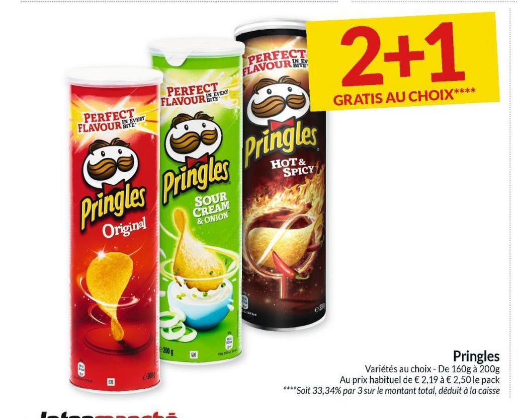 PERFECT FLAVOURITE 2+1 PERFECT FLAVOUR ME GRATIS AU CHOIX**** PERFECT FLAVOUR IN EVERY Pringles HOT & SPICY Pringles Pringles SOUR CREAM & ONION Original Pringles Variétés au choix - De 160g à 200g Au prix habituel de € 2,19 à € 2,50 le pack **** Soit 33,34% par 3 sur le montant total, déduit à la caisse