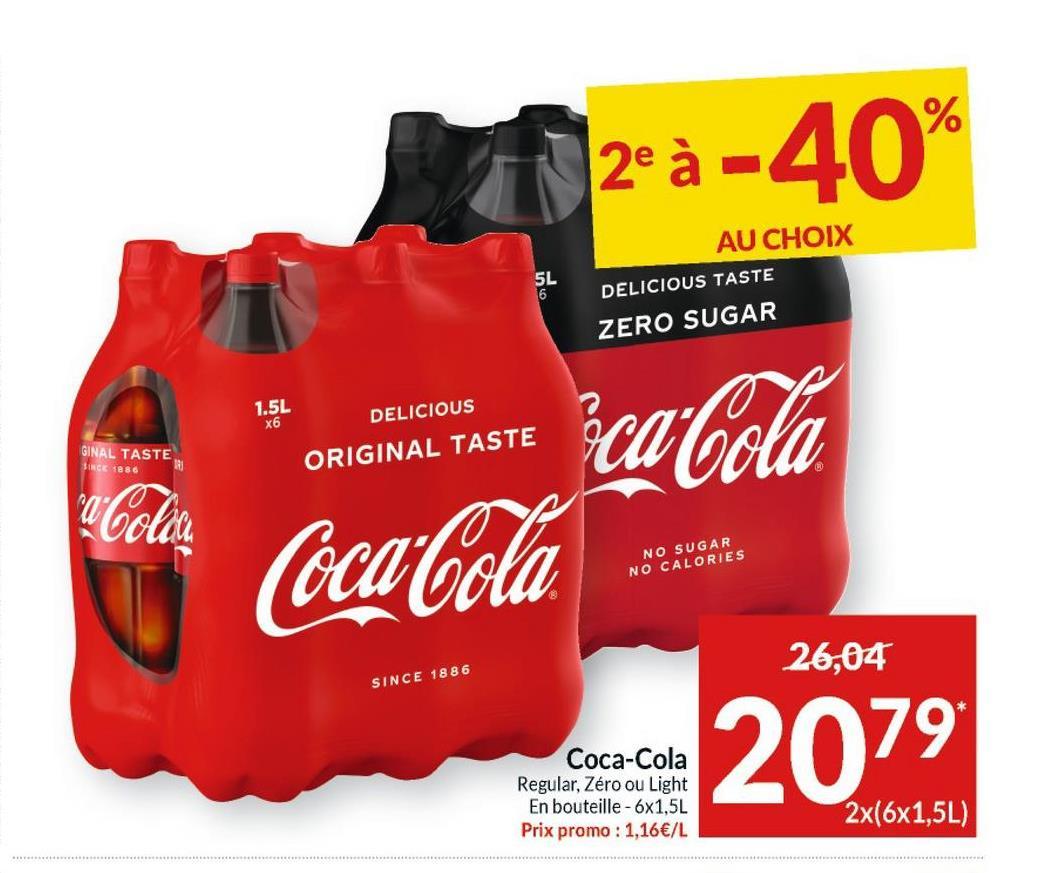 2°à -40% AU CHOIX DELICIOUS TASTE 5L 6 ZERO SUGAR 1.5L x6 DELICIOUS ca-Cola GINAL TASTE SINCE 1886 ORIGINAL TASTE NO SUGAR NO CALORIES 26,04 SINCE 1886 Coca-Cola Regular, Zéro ou Light En bouteille - 6x1,5L Prix promo : 1,16€/L 2079 2x(6x1,5L)