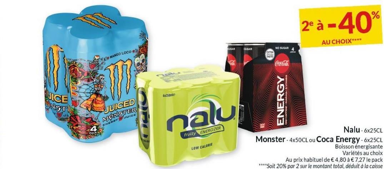 2°à -40% AU CHOIX**** NAR SEGAR NO SUGAR EXTRA BA de MANGO LOCO Sanie JICE UNST ENERGY JUICED MONSTER ENEROY JUICE nalu fruity ENERGIZER LOW CALORIE Nalu -6x25CL Monster - 4x50CL ou Coca Energy - 6x25CL Boisson énergisante Variétés au choix Au prix habituel de € 4,80 a € 7,27 le pack ****Soit 20% par 2 sur le montant total, déduit à la caisse