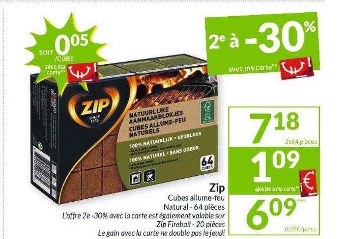 2®à -30% SOIT /CUBE avec ma carte avec ma carte AMIRD ZIP SINCE 1126 NATUURLIJKE AANMAAKBLOKJES CUBES ALLUME-FEU NATURELS 100% NATUURLUK GEURLOOS 2x64 pieces 718 109 100% NATUREL SANS ODEUR 64 CUBES ajoutés à ma carte Zip Cubes allume-feu Natural - 64 pièces L'offre 2e-30% avec la carte est également valable sur Zip Fireball - 20 pièces Le gain avec la carte ne double pas le jeudi € 609 0,05€/piece