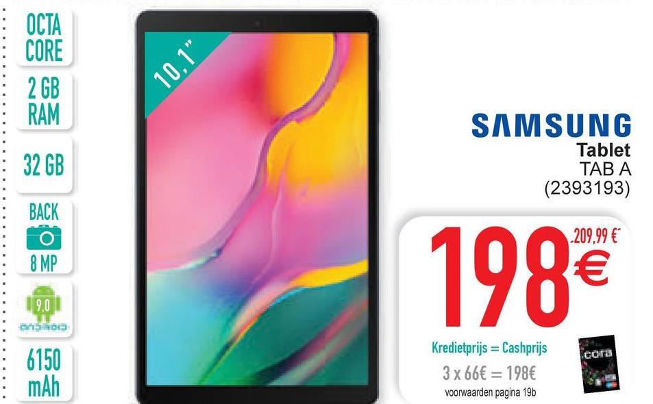 "OCTA CORE 2 GB RAM 10.1"" 32 GB SAMSUNG Tablet TABA (2393193) BACK O 8 MP -209,99 € € 9,0 cora 6150 mAh Kredietprijs = Cashprijs 3 x 66€ = 198€ voorwaarden pagina 19"