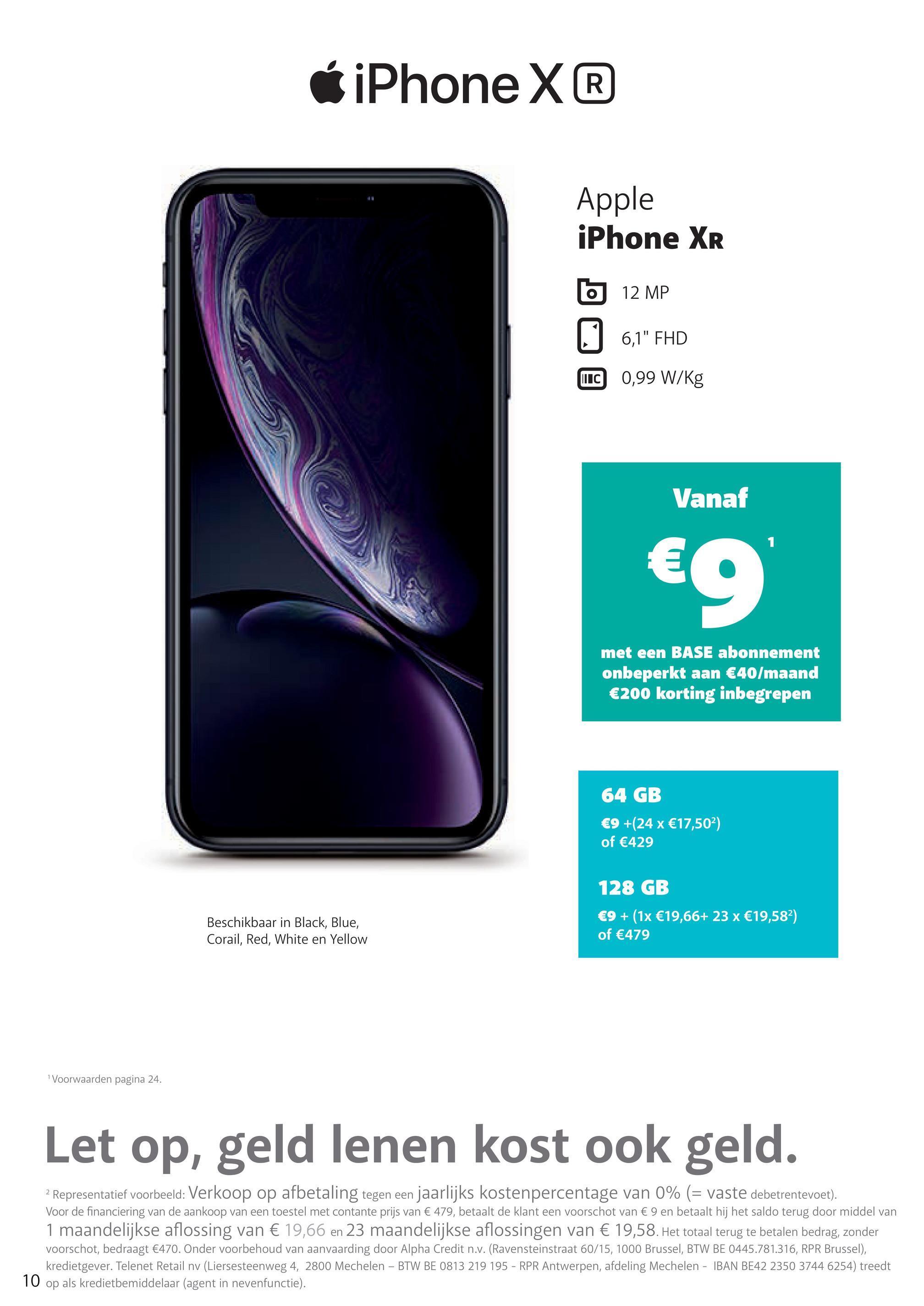 """iPhone X® Apple iPhone XR 12 MP 6,1"""" FHD IIIC 0,99 W/kg Vanaf €9 met een BASE abonnement onbeperkt aan €40/maand €200 korting inbegrepen 64 GB €9 +(24 x €17,502) of €429 128 GB €9+ (1x €19,66+ 23 x €19,582) of €479 Beschikbaar in Black, Blue, Corail, Red, White en Yellow Voorwaarden pagina 24. Let op, geld lenen kost ook geld. 2 Representatief voorbeeld: Verkoop op afbetaling tegen een jaarlijks kostenpercentage van 0% (= vaste debetrentevoet). Voor de financiering van de aankoop van een toestel met contante prijs van € 479, betaalt de klant een voorschot van € 9 en betaalt hij het saldo terug door middel van 1 maandelijkse aflossing van € 19,66 en 23 maandelijkse aflossingen van € 19,58. Het totaal terug te betalen bedrag, zonder voorschot, bedraagt €470. Onder voorbehoud van aanvaarding door Alpha Credit n.v. (Ravensteinstraat 60/15, 1000 Brussel, BTW BE 0445.781.316, RPR Brussel), kredietgever. Telenet Retail nv (Liersesteenweg 4, 2800 Mechelen - BTW BE 0813 219 195 - RPR Antwerpen, afdeling Mechelen - IBAN BE42 2350 3744 6254) treedt 10 op als kredietbemiddelaar (agent in nevenfunctie)."""