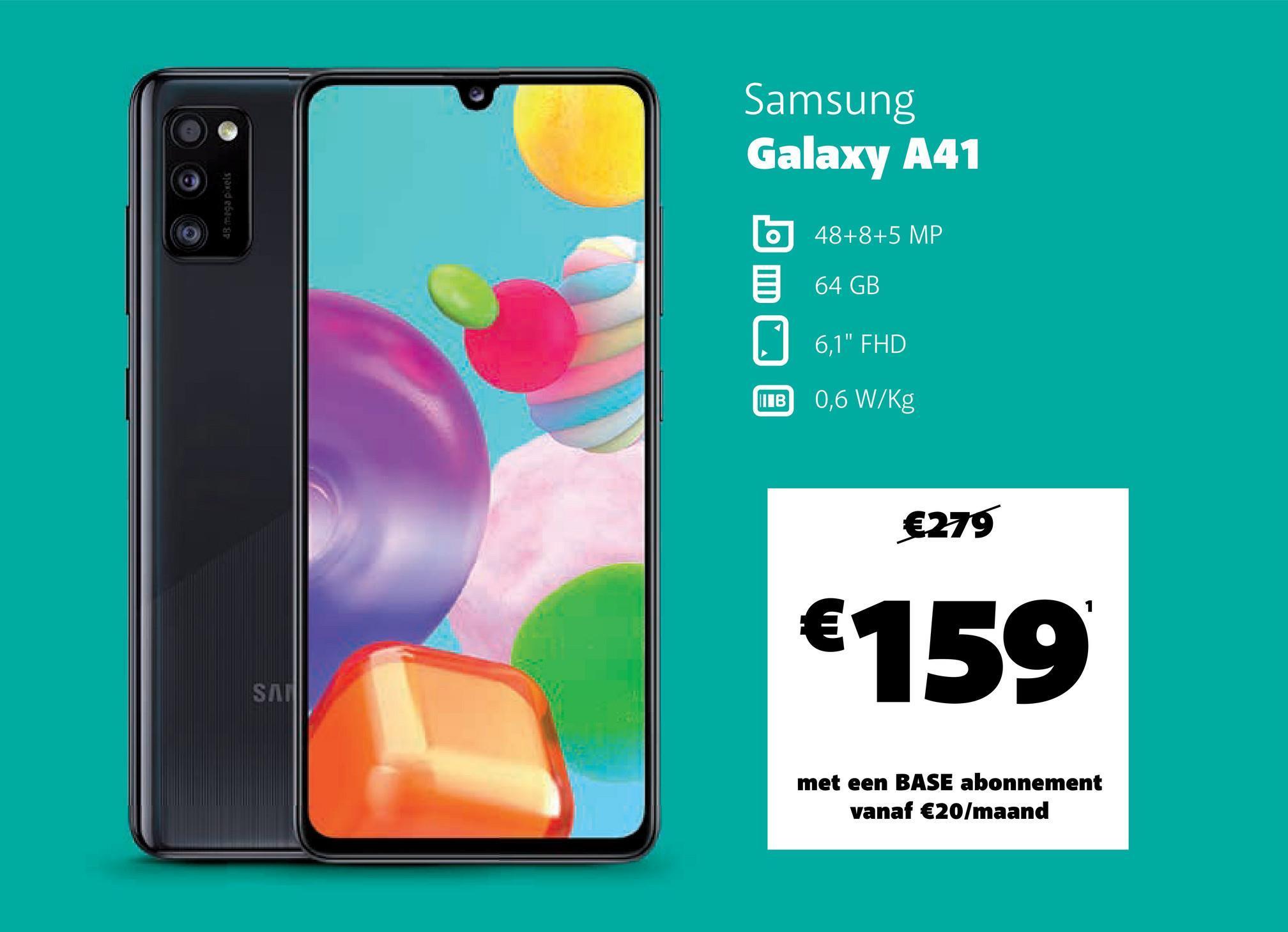 "Samsung Galaxy A41 530 d esius o 48+8+5 MP 64 GB 6,1"" FHD ШТВ 0,6 W/kg €279 1 € €159 SAL met een BASE abonnement vanaf €20/maand"