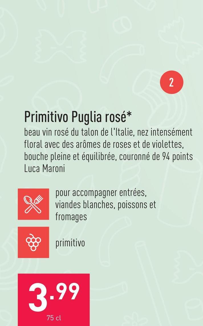 Primitivo Puglia rosé beau vin rosé du talon de l'Italie, nez intensément floral avec des arômes de roses et de violettes, bouche pleine et équilibrée, couronné de 94 points Luca Maronicépage : primitivosuggestion : pour accompagner entrées, viandes blanches, poissons et fromagestempérature de service : 8-10 °C