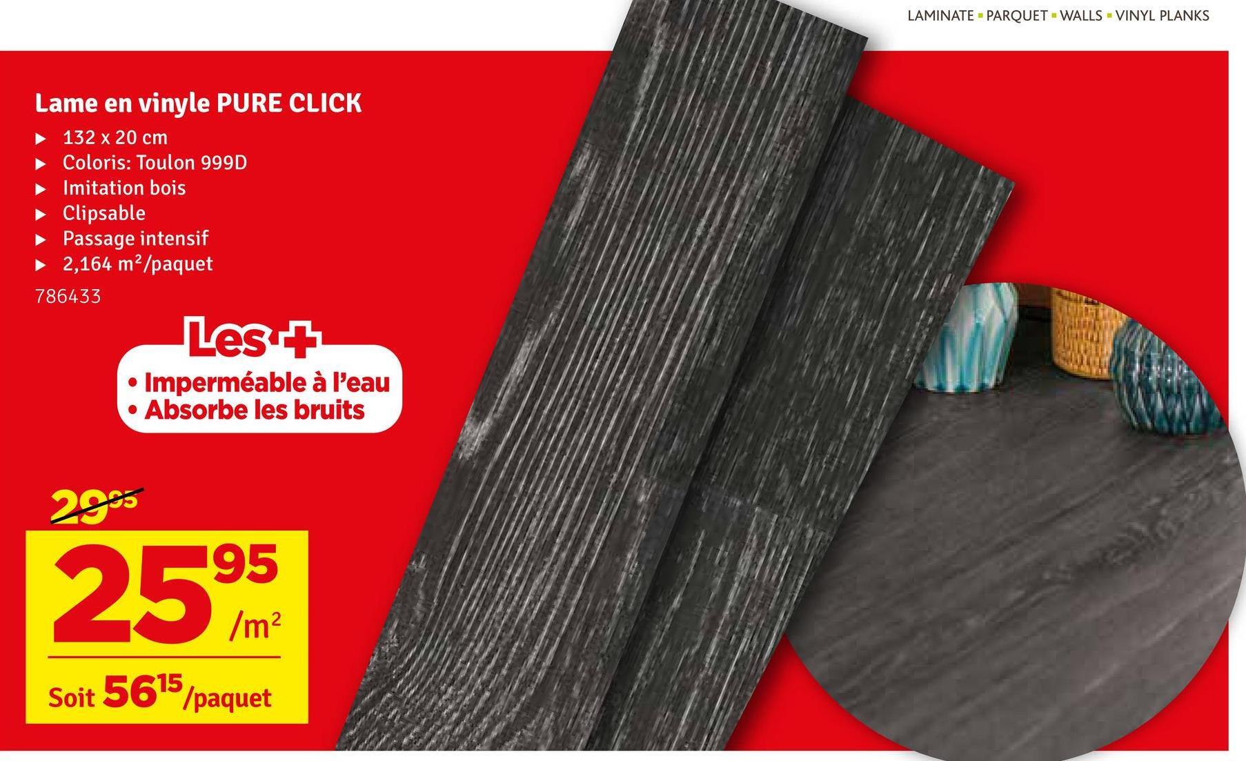 LAMINATE PARQUET - WALLS - VINYL PLANKS Lame en vinyle PURE CLICK 132 x 20 cm Coloris: Toulon 999D Imitation bois Clipsable Passage intensif 2,164 m²/paquet 786433 Les + • Imperméable à l'eau • Absorbe les bruits 29% 2595 Soit 5615/paquet