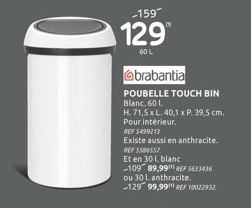 Poubelle Brabantia Touch Bin 60L blanc Avec la poubelle Brabantia Touch Bin blanche vous disposez d'un volume énorme pour vos déchets ! Cette Touch Bin blanche extra grande peut contenir jusqu'à 60 litres de déchets. Et grâce à sa large ouverture, elle peut accueillir une ramassette remplie de poussière sans en renverser un grain. Son système 'soft touch' permet au couvercle de s'ouvrir et de se fermer en silence.