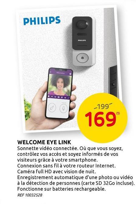 """PHILIPS _199 169"""" WELCOME EYE LINK Sonnette vidéo connectée. Où que vous soyez, contrôlez vos accès et soyez informés de vos visiteurs grâce à votre smartphone. Connexion sans fil à votre routeur Internet. Caméra full HD avec vision de nuit. Enregistrement automatique d'une photo ou vidéo à la détection de personnes (carte SD 32Go incluse). Fonctionne sur batteries rechargeable. REF 10032528"""