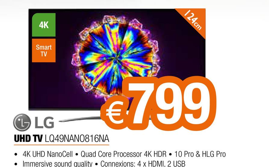 4K 124cm Smart TV € €799 L LG UHD TV LQ49NANO816NA • 4K UHD NanoCell • Quad Core Processor 4K HDR • 10 Pro & HLG Pro • Immersive sound quality • Connexions: 4 x HDMI, 2 USB