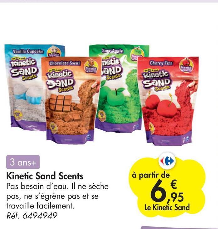 Vanilla Cupcake Sow Apple Chocolate Swirl Cherry Fizz ferat Kinetic SAND Scents Kinetic SAND Scents netis WAND Scoats Kinetic SAND Scores 3 ans+ Kinetic Sand Scents Pas besoin d'eau. Il ne sèche pas, ne s'égrène pas et se travaille facilement. Réf. 6494949 à partir de € 6,95 Le Kinetic Sand