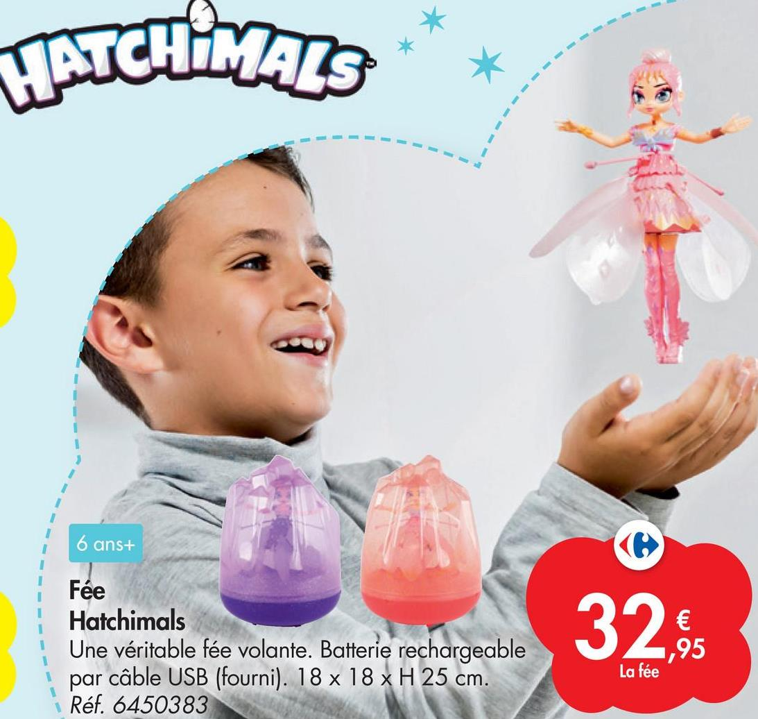 HATCHIMALS 1 1 1 6 ans+ ( Fée Hatchimals Une véritable fée volante. Batterie rechargeable par câble USB (fourni). 18 x 18 x H 25 cm. Réf. 6450383 32.95 1,95 La fée