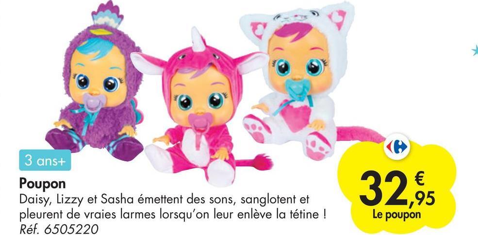 3 ans+ Poupon Daisy, Lizzy et Sasha émettent des sons, sanglotent et pleurent de vraies larmes lorsqu'on leur enlève la tétine ! Réf. 6505220 32,95 Le poupon