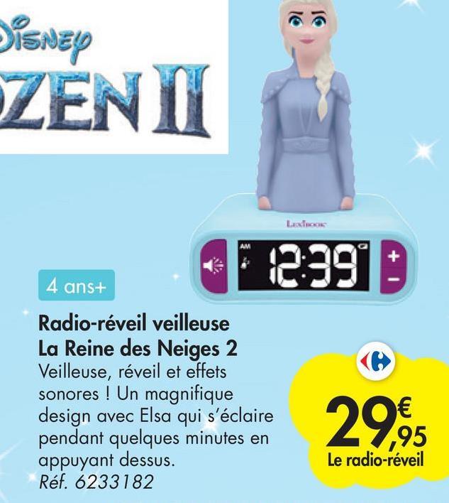 16 16 Disney ZENII Lacos 42390 4 ans+ Radio-réveil veilleuse La Reine des Neiges 2 Veilleuse, réveil et effets sonores ! Un magnifique design avec Elsa qui s'éclaire pendant quelques minutes en appuyant dessus. Réf. 6233182 29,95 € ,95 Le radio-réveil