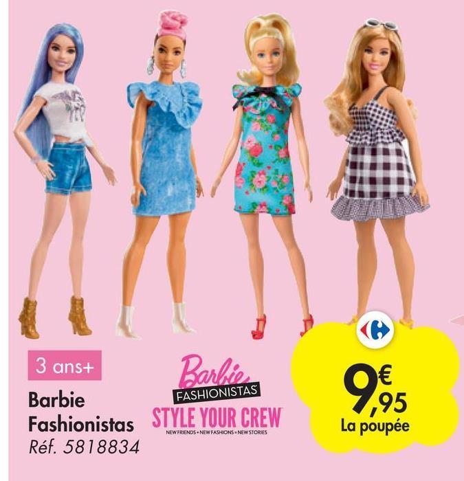 3 ans+ Barbie Barbie Fashionistas STYLE YOUR CREW Réf. 5818834 FASHIONISTAS € 95 La poupée 9.95 NEW FRIENDS NEW FASHIONS NEW STORIES