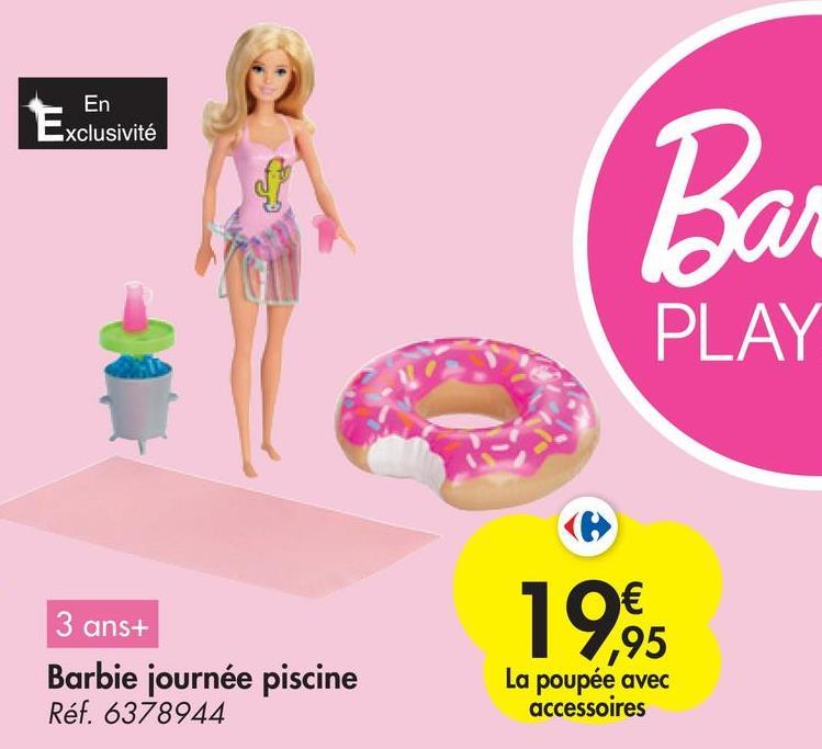 En Exclusivité Ba o PLAY € ,95 La poupée avec accessoires 3 ans+ Barbie journée piscine Réf. 6378944 19.95