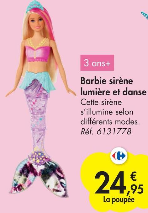 3 ans+ Barbie sirène lumière et danse Cette sirène s'illumine selon différents modes. Réf. 6131778 24,95 La poupée