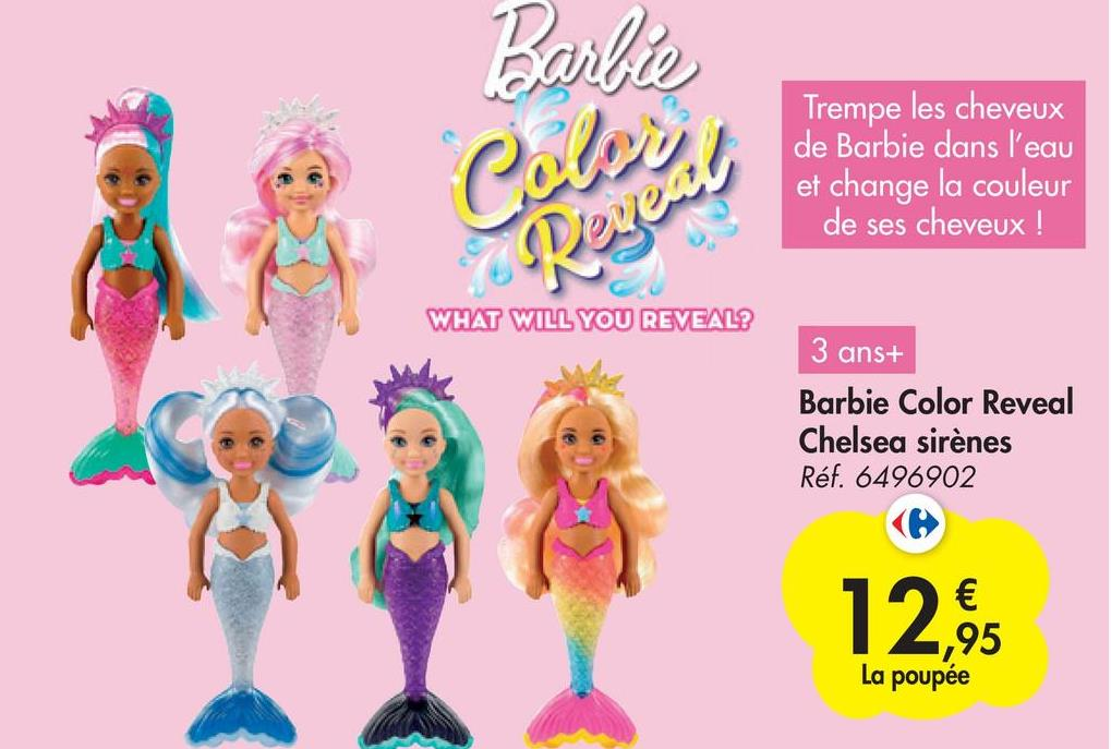 Barbie ) Colocal Trempe les cheveux de Barbie dans l'eau et change la couleur de ses cheveux ! WHAT WILL YOU REVEAL? 3 ans+ Barbie Color Reveal Chelsea sirènes Réf. 6496902 12% € ,95 La poupée