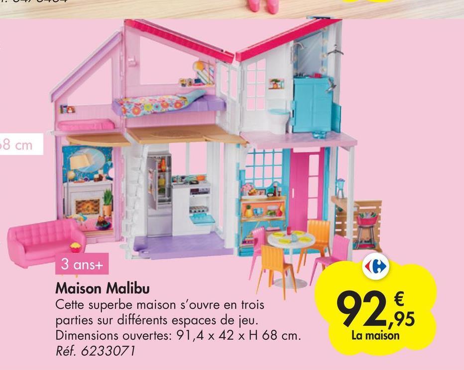 8 cm 3 ans+ Maison Malibu Cette superbe maison s'ouvre en trois parties sur différents espaces de jeu. Dimensions ouvertes: 91,4 x 42 x H 68 cm. Réf. 6233071 92,95 € ,95 La maison
