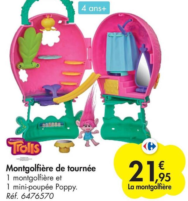 4 ans+ Trolls Montgolfière de tournée 1 montgolfière et 1 mini-poupée Poppy. Réf. 6476570 € ,95 La montgolfière