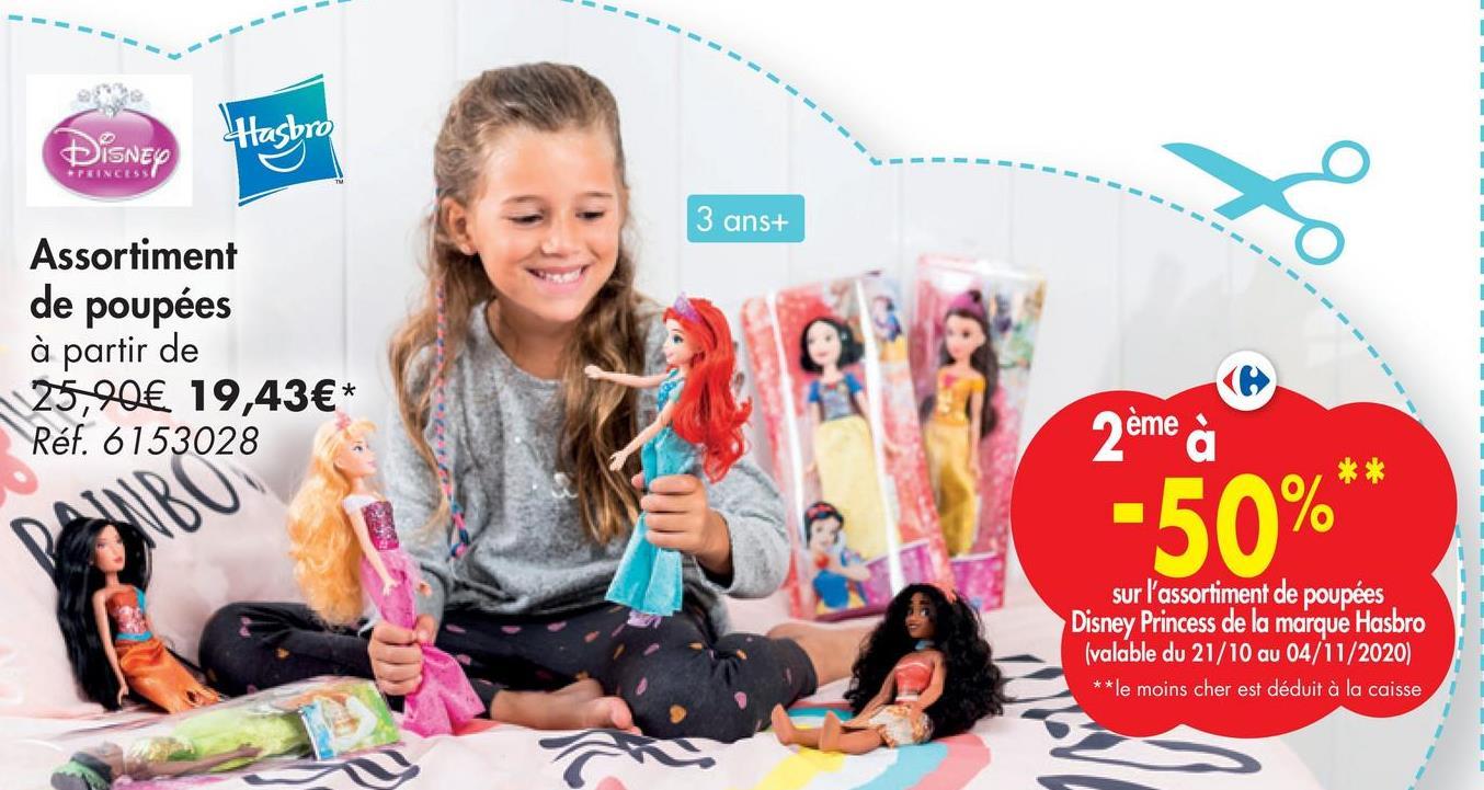 Disney Hasbro TUINCESS 3 ans+ 8 Assortiment de poupées à partir de 25,90€ 19,43€* Réf. 6153028 2ème à ** -50% sur l'assortiment de poupées Disney Princess de la marque Hasbro (valable du 21/10 au 04/11/2020) **le moins cher est déduit à la caisse