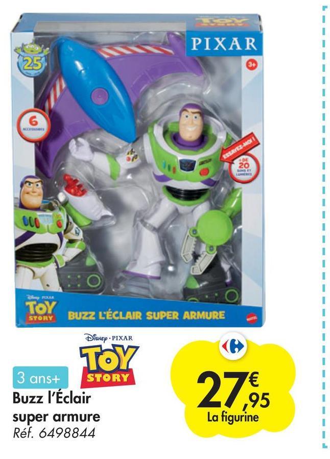 PIXAR 1 1 1 I 25 6 1 1 1 1 1 ESROERMON 20 1 1 1 1 1 1 1 1 1 RUMA TOY STORY 1 BUZZ L'ÉCLAIR SUPER ARMURE Disney • PIXAR 1 TOY 3 ans+ STORY Buzz l'Éclair super armure Réf. 6498844 1 1 27 € ,95 La figurine I 1