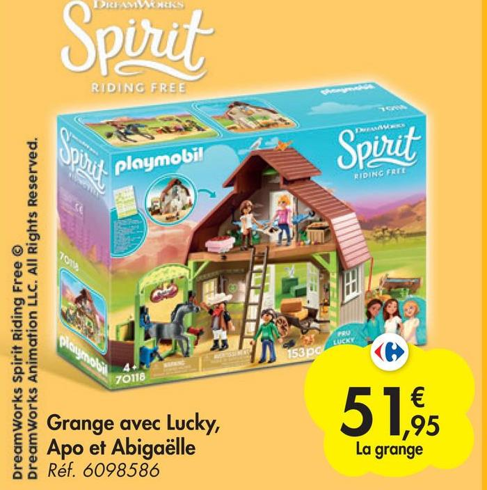 Spirit RIDING FREE Spirit playmobi! RIDING FRUI DreamWorks Spirit Riding Free © DreamWorks Animation LLC. All Rights Reserved. Playmobil LUCKY 153 pc 70118 51,95 Grange avec Lucky, Apo et Abigaëlle Réf. 6098586 La grange