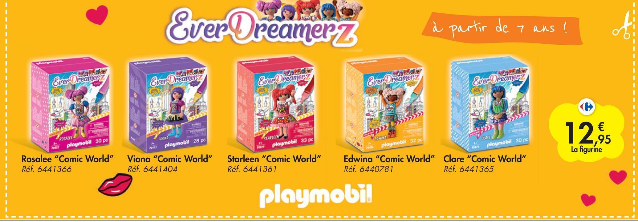 "Ever Dreamerz à partir de 7 ans ! Ever Oreamery Ever Oreamerz Ever Orea reamerz Ever Oreamerz Ever Oreamery 66 86 86 ROSALEE playmobil 30 pc STARLEEN playmobil 33 pc playmobil 28 pc € ,95 La figurine CARF playmobil 30 pc playmobil 32 pc MOON AN Rosalee ""Comic World"" Réf. 6441366 Viona ""Comic World"" Réf. 6441404 Starleen ""Comic World"" Réf. 6441361 Edwina ""Comic World"" Clare ""Comic World"" Réf. 6440781 Réf. 6441365 playmobil"