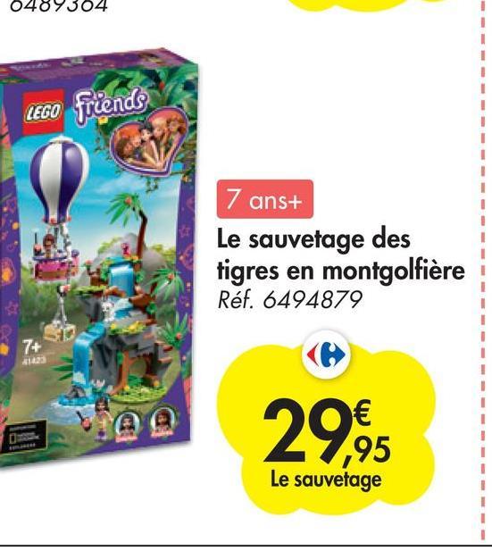 0489304 LEGO friends 7 ans+ Le sauvetage des tigres en montgolfière Réf. 6494879 7+ 29,95 Le sauvetage