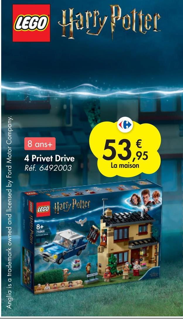 LEGO Harry Potter 8 ans+ 53,95 4 Privet Drive Réf. 6492003 La maison Anglia is a trademark owned and licensed by Ford Motor Company. LEGO Harry Potter 8+