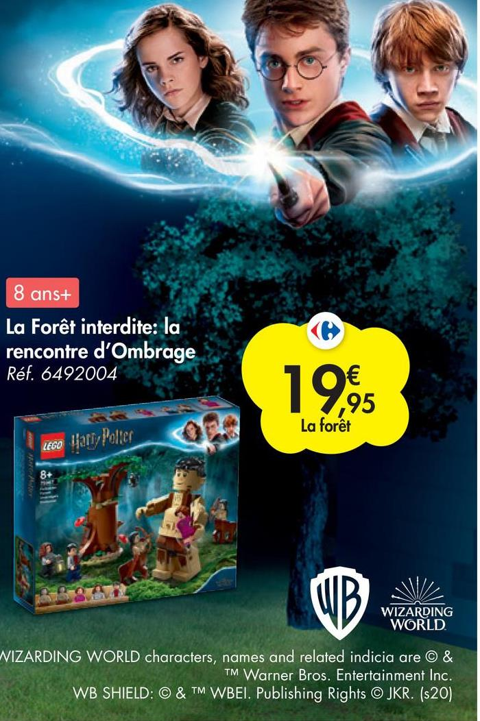 8 ans+ La Forêt interdite: la rencontre d'Ombrage Réf. 6492004 19.95 ,95 La forêt LEGO Harry Potter 8+ 10 OL UB V WIZARDING WORLD WIZARDING WORLD characters, names and related indicia are © & TM Warner Bros. Entertainment Inc. WB SHIELD: © & TM WBEI. Publishing Rights © JKR. (s20)