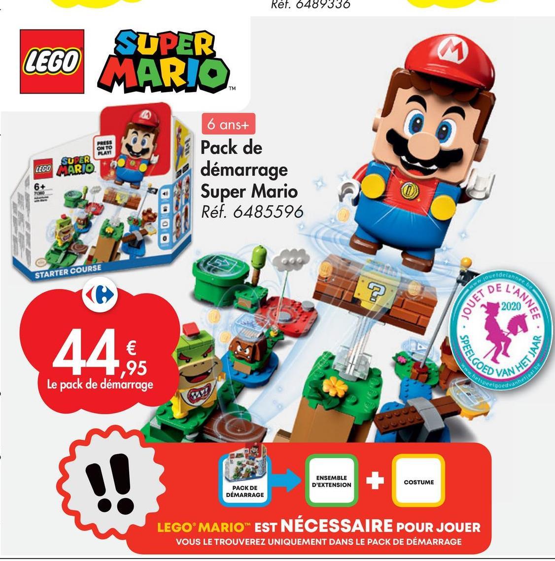 Bespeelgoed vahetigaste Réf. 6489336 SUPER LEGO MARIO TM PRESS ON TO PLAY SUPER LEGO MARIO 6 ans+ Pack de démarrage Super Mario Réf. 6485596 6+ STARTER COURSE Ideianne DE L'ANNEE JOUET 2020 44. ,95 SPEELGOED HET JAAR Le pack de démarrage ENSEMBLE D'EXTENSION COSTUME PACK DE DÉMARRAGE LEGO MARIO EST NÉCESSAIRE POUR JOUER VOUS LE TROUVEREZ UNIQUEMENT DANS LE PACK DE DÉMARRAGE